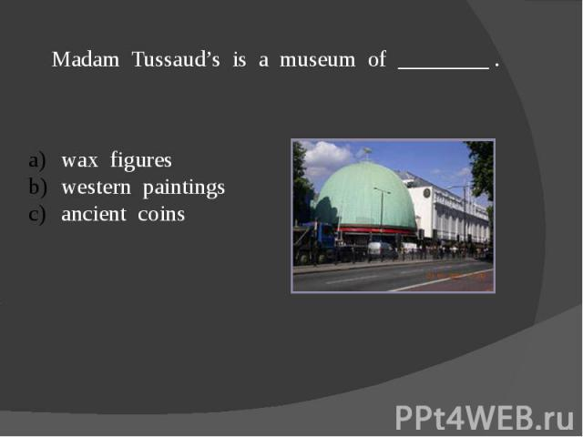 Madam Tussaud's is a museum of ________ .wax figureswestern paintingsancient coins