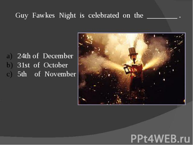 Guy Fawkes Night is celebrated on the ________ .24th of December31st of October5th of November