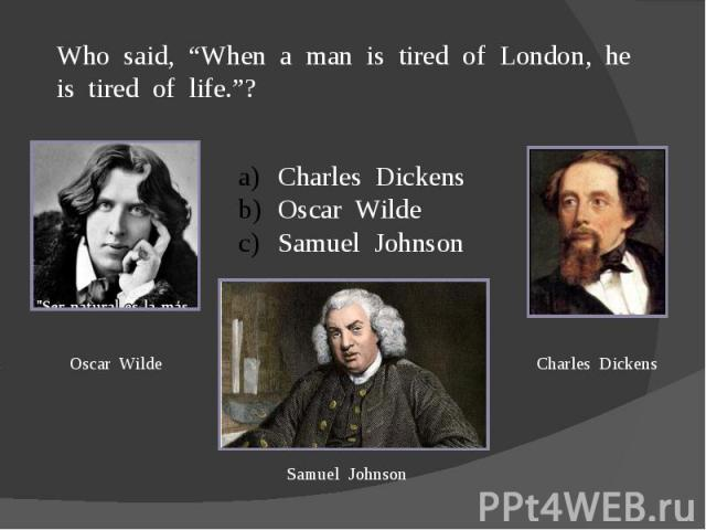 "Who said, ""When a man is tired of London, he is tired of life.""?Charles DickensOscar WildeSamuel Johnson"