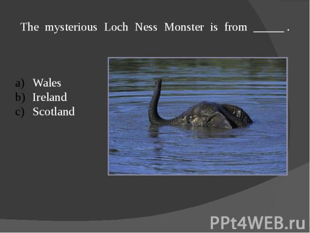 The mysterious Loch Ness Monster is from _____ .WalesIrelandScotland