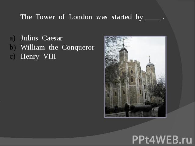 The Tower of London was started by ____ .Julius CaesarWilliam the ConquerorHenry VIII