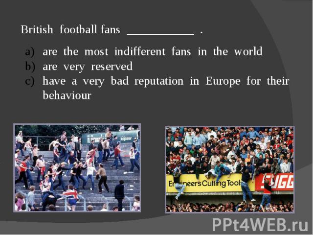 British football fans ___________ .are the most indifferent fans in the worldare very reservedhave a very bad reputation in Europe for their behaviour