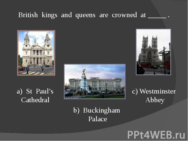 British kings and queens are crowned at _____ .a) St Paul's Cathedralb) Buckingham Palacec) Westminster Abbey
