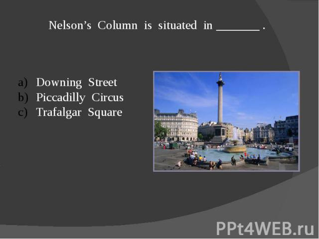 Nelson's Column is situated in _______ .Downing StreetPiccadilly CircusTrafalgar Square