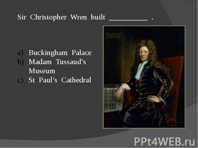 Sir Christopher Wren built __________ .Buckingham PalaceMadam Tussaud's MuseumSt Paul's Cathedral