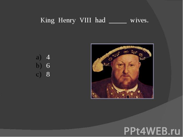 King Henry VIII had _____ wives.468