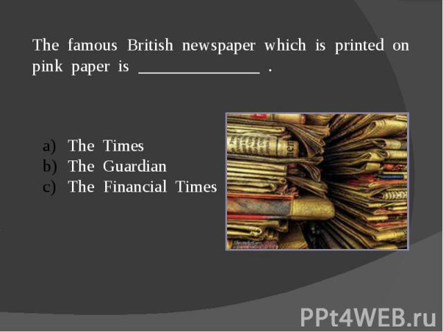 The famous British newspaper which is printed on pink paper is ______________ .The TimesThe GuardianThe Financial Times