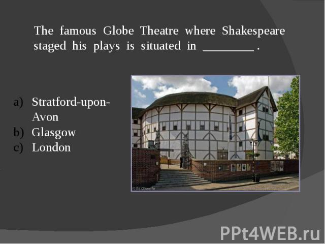 The famous Globe Theatre where Shakespeare staged his plays is situated in ________ .Stratford-upon-AvonGlasgowLondon
