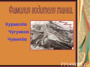 Фамилия водителя танка.КуравлёвЧугунковЧувилёв