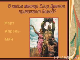 В каком месяце Егор Дремов приезжает домой?МартАпрельМай