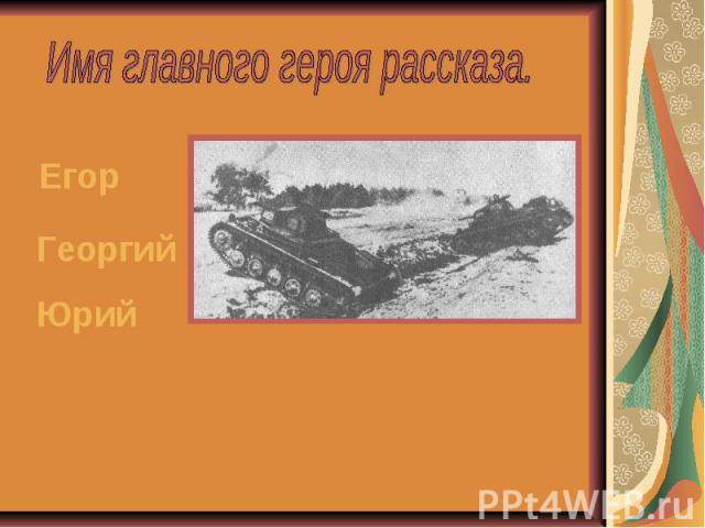 Имя главного героя рассказа. ЕгорГеоргийЮрий