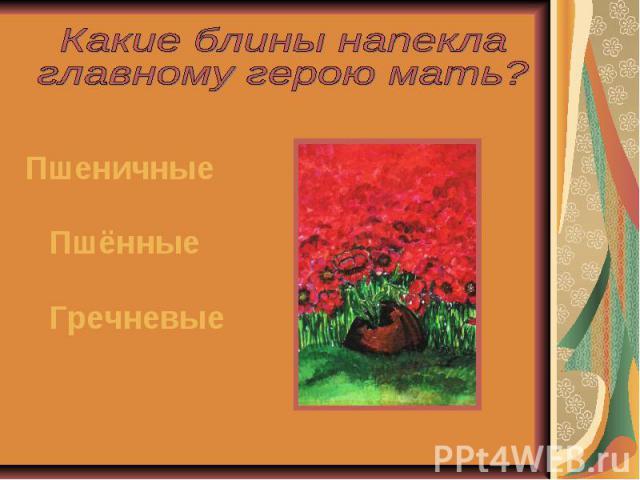 Какие блины напекла главному герою мать?ПшеничныеПшённыеГречневые