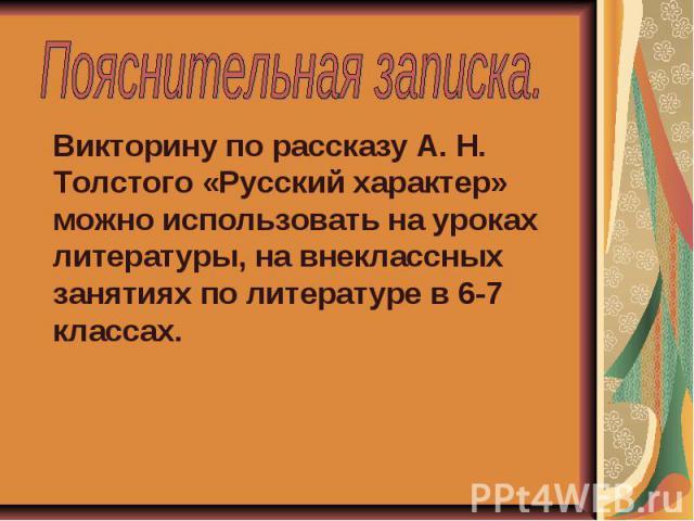 Пояснительная записка. Викторину по рассказу А. Н. Толстого «Русский характер» можно использовать на уроках литературы, на внеклассных занятиях по литературе в 6-7 классах.