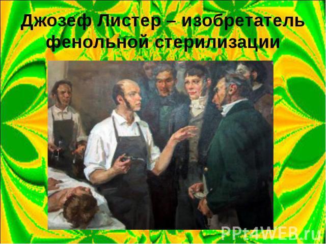 Джозеф Листер – изобретатель фенольной стерилизации