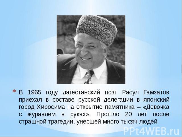 В 1965 году дагестанский поэт Расул Гамзатов приехал в составе русской делегации в японский город Хиросима на открытие памятника – «Девочка с журавлём в руках». Прошло 20 лет после страшной трагедии, унесшей много тысяч людей.
