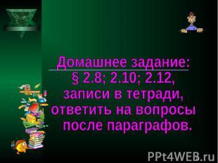 Домашнее задание: § 2.8; 2.10; 2.12,записи в тетради, ответить на вопросы после