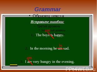 Grammar Исправьте ошибки:The boys is happy.In the morning he am sad.I are very h