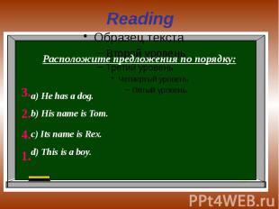 Reading Расположите предложения по порядку:а) He has a dog.b) His name is Tom.c)