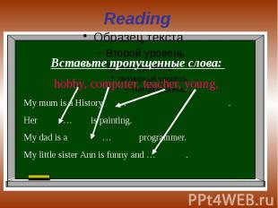Reading Вставьте пропущенные слова: hobby, computer, teacher, young, My mum is a