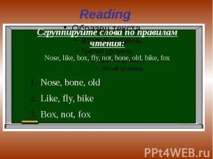 Reading Сгруппируйте слова по правилам чтения:Nose, like, box, fly, not, bone, o