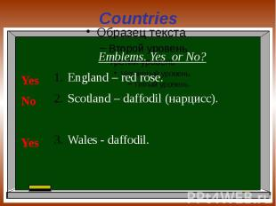 Countries Emblems. Yes or No?England – red rose.Scotland – daffodil (нарцисс).Wa