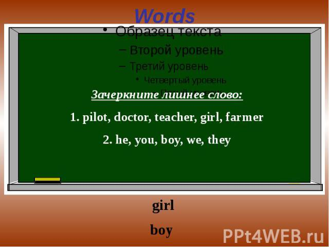 Words Зачеркните лишнее слово:1. pilot, doctor, teacher, girl, farmer2. he, you, boy, we, they