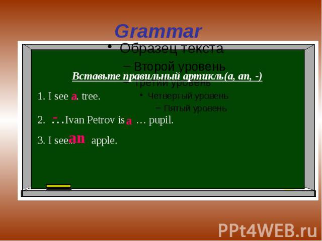Grammar Вставьте правильный артикль(a, an, -)1. I see ... tree.2. …Ivan Petrov is … pupil.3. I see… apple.