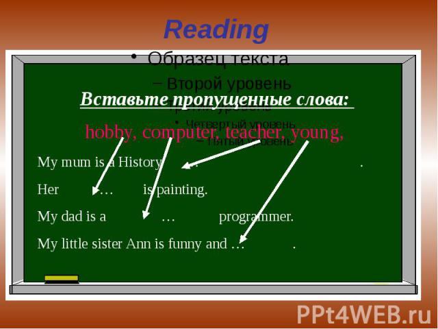 Reading Вставьте пропущенные слова: hobby, computer, teacher, young, My mum is a History … . Her … is painting.My dad is a … programmer.My little sister Ann is funny and … .