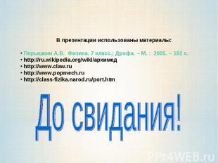 В презентации использованы материалы: Перышкин А.В. Физика. 7 класс.; Дрофа. –