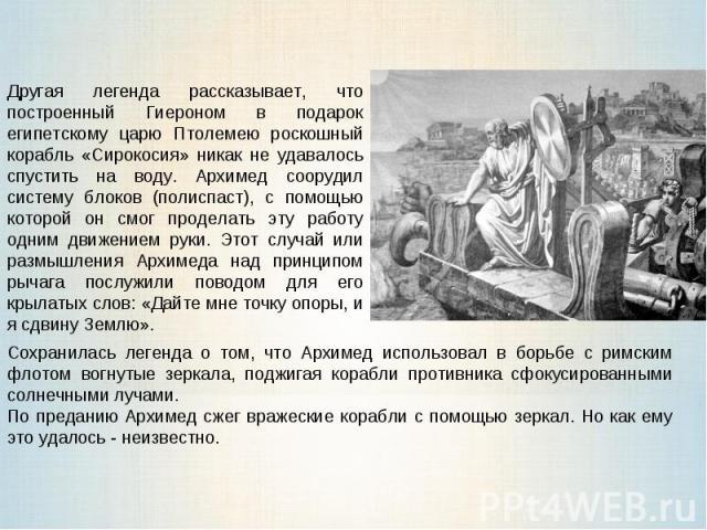 Другая легенда рассказывает, что построенный Гиероном в подарок египетскому царю Птолемею роскошный корабль «Сирокосия» никак не удавалось спустить на воду. Архимед соорудил систему блоков (полиспаст), с помощью которой он смог проделать эту работу …