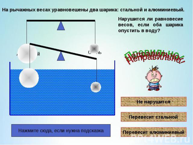 На рычажных весах уравновешены два шарика: стальной и алюминиевый.Нарушится ли равновесие весов, если оба шарика опустить в воду?