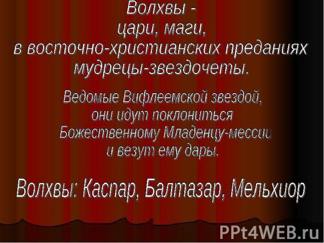 Волхвы - цари, маги, в восточно-христианских преданиях мудрецы-звездочеты.Ведомые Вифлеемской звездой, они идут поклониться Божественному Младенцу-мессии и везут ему дары.Волхвы: Каспар, Балтазар, Мельхиор