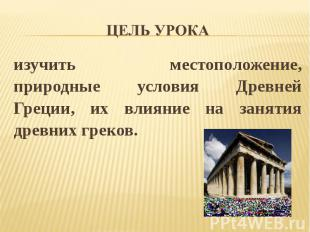 Цель урока изучить местоположение, природные условия Древней Греции, их влияние
