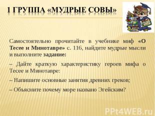 1 группа «Мудрые совы» Самостоятельно прочитайте в учебнике миф «О Тесее и Минот