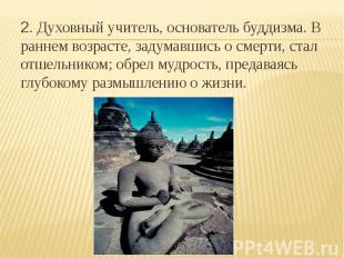 2. Духовный учитель, основатель буддизма. В раннем возрасте, задумавшись о смерт