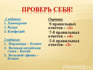 Проверь себя! 1 задание:1. Хаммурапи2. Будда3. Конфуций2 задание:1. Пирамиды – Е
