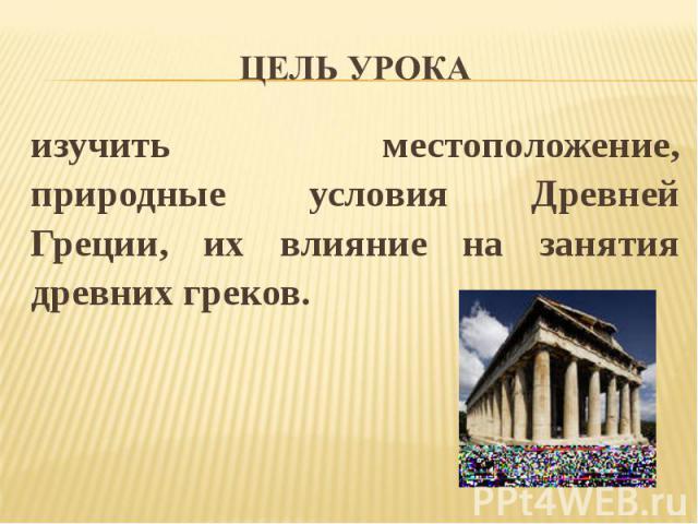 Цель урока изучить местоположение, природные условия Древней Греции, их влияние на занятия древних греков.