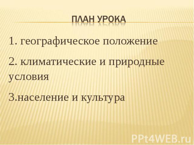 План урока 1. географическое положение2. климатические и природные условия 3.население и культура