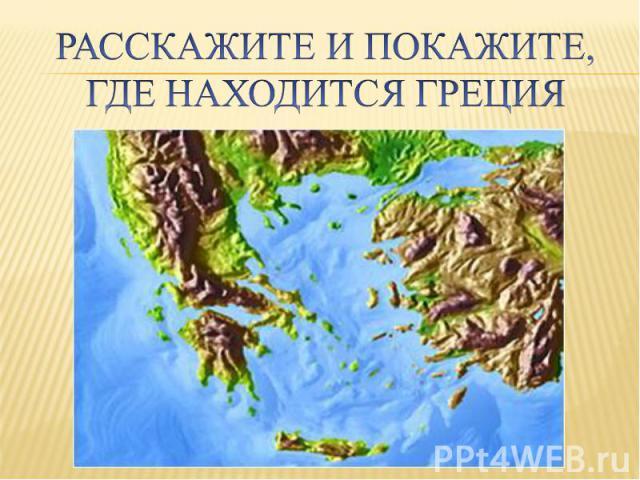 Расскажите и покажите, где находится Греция
