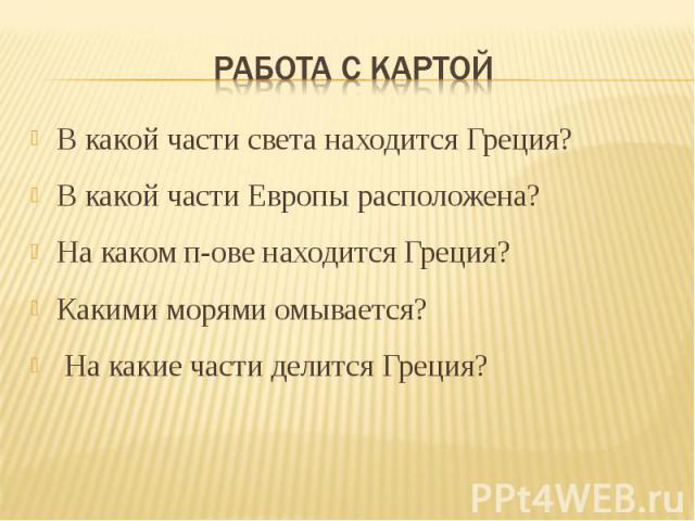 Работа с картой В какой части света находится Греция? В какой части Европы расположена?На каком п-ове находится Греция?Какими морями омывается? На какие части делится Греция?