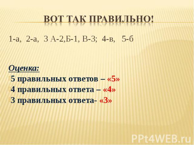 Вот так правильно! 1-а, 2-а, 3 А-2,Б-1, В-3; 4-в, 5-бОценка:5 правильных ответов – «5»4 правильных ответа – «4»3 правильных ответа- «3»