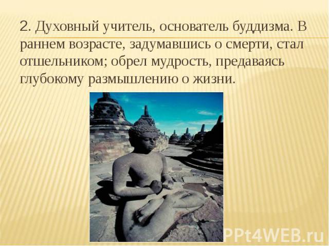 2. Духовный учитель, основатель буддизма. В раннем возрасте, задумавшись о смерти, стал отшельником; обрел мудрость, предаваясь глубокому размышлению о жизни.
