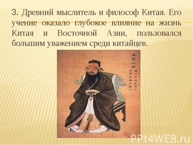 3. Древний мыслитель и философ Китая. Его учение оказало глубокое влияние на жизнь Китая и Восточной Азии, пользовался большим уважением среди китайцев.