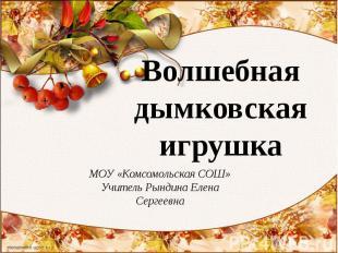 Волшебная дымковская игрушка МОУ «Комсомольская СОШ»Учитель Рындина Елена Сергее