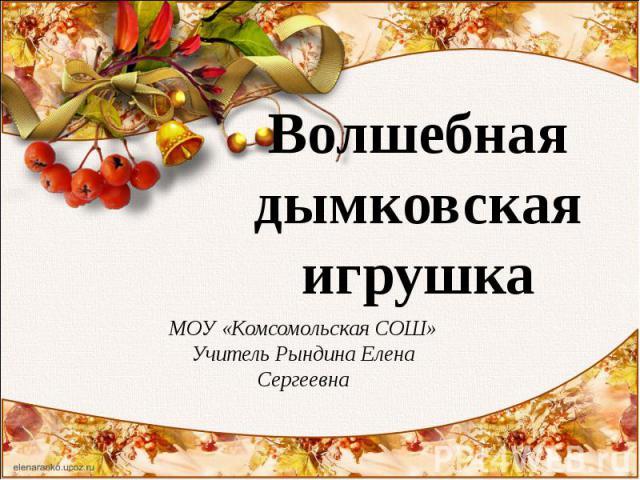Волшебная дымковская игрушка МОУ «Комсомольская СОШ»Учитель Рындина Елена Сергеевна