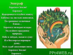 Эпиграф Берегите Землю!БерегитеЖаворонка в голубом зените,Бабочку на листьях пов