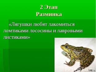 2 ЭтапРазминка «Лягушки любят лакомиться ломтиками лососины и лавровыми листикам