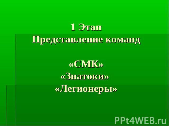 1 ЭтапПредставление команд«СМК»«Знатоки» «Легионеры»