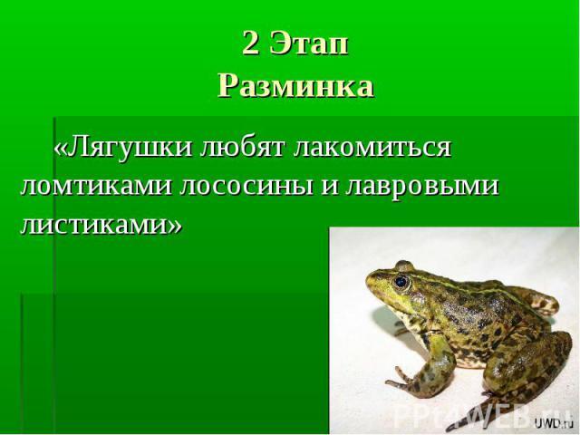 2 ЭтапРазминка «Лягушки любят лакомиться ломтиками лососины и лавровыми листиками»