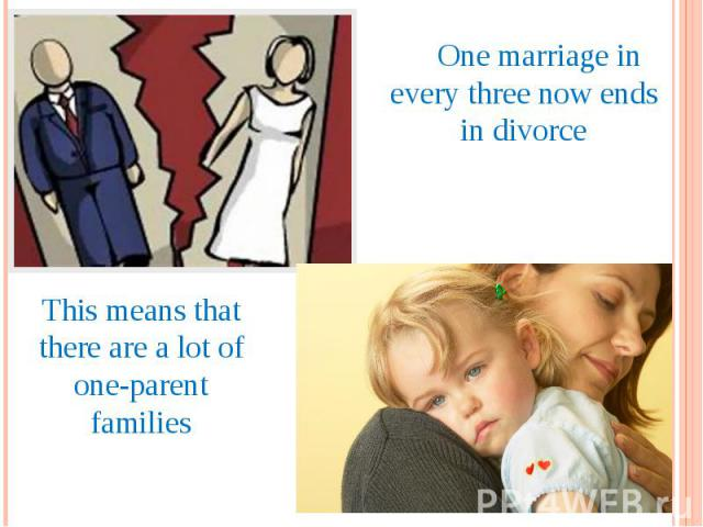 One marriage in every three now ends in divorce This means that there are a lot of one-parent families